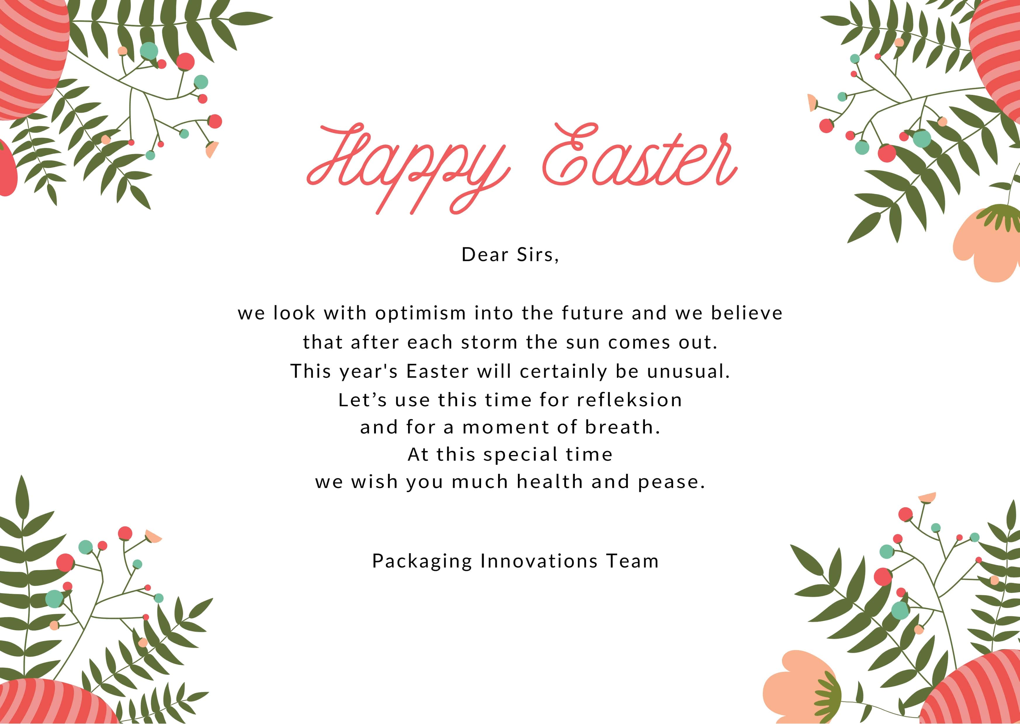 Dear Sirs, we look with optimism into the future and we believethat after each storm the sun comes out. This year's Easter will certainly be unusual. Let's use this time for reflection and for a moment of breath. At this special time we wish you much jealth and pease. The Packaging Innovations Team.