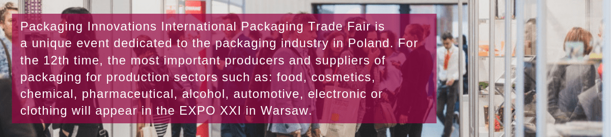 Packaging Innovations International Packaging Trade Fair is a unique event dedicated to the packaging industry in Poland. For the 12th time, the most important producers and suppliers of packaging for production sectors such as: food, cosmetics, chemical, pharmaceutical, alcohol, automotive, electronic or clothing will appear in the EXPO XXI in Warsaw.